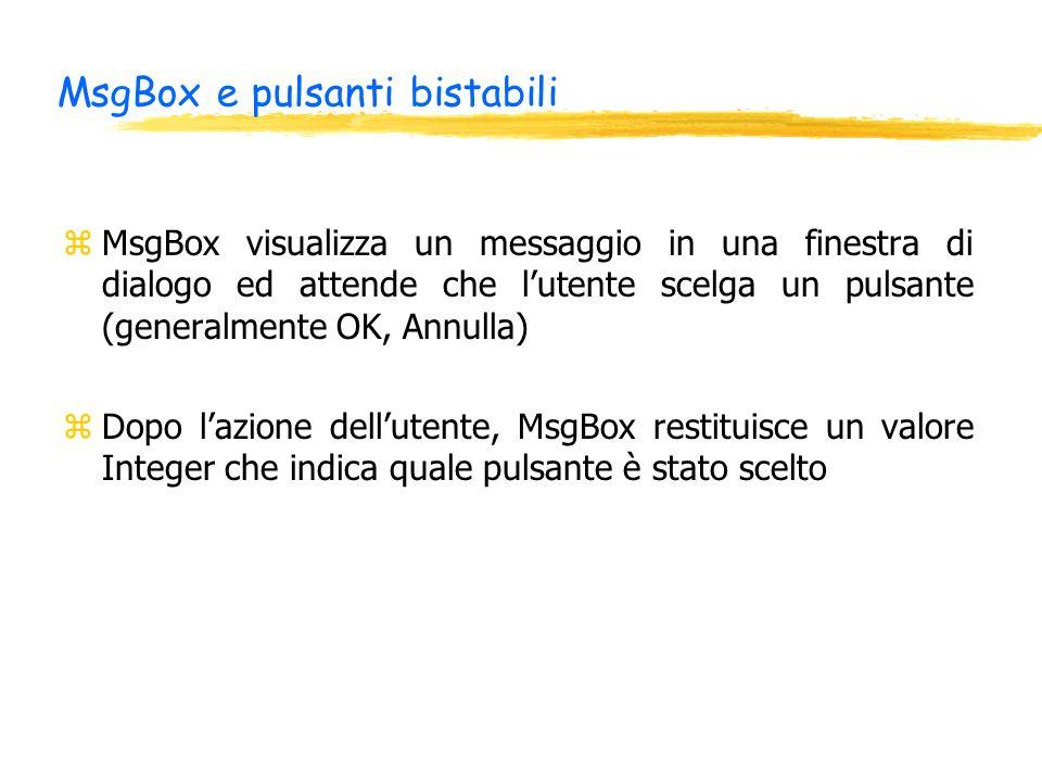 MsgBox e pulsanti bistabili zMsgBox visualizza un messaggio in una finestra di dialogo ed attende che lutente scelga un pulsante (generalmente OK, Annulla) zDopo lazione dellutente, MsgBox restituisce un valore Integer che indica quale pulsante è stato scelto