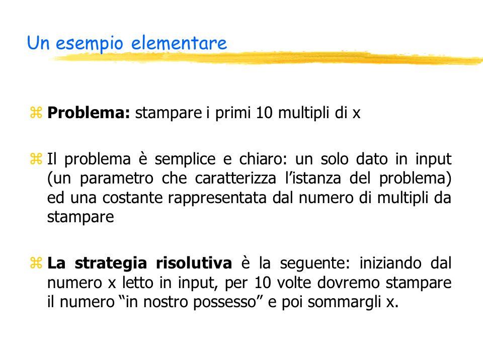 Un esempio elementare zProblema: stampare i primi 10 multipli di x zIl problema è semplice e chiaro: un solo dato in input (un parametro che caratterizza listanza del problema) ed una costante rappresentata dal numero di multipli da stampare zLa strategia risolutiva è la seguente: iniziando dal numero x letto in input, per 10 volte dovremo stampare il numero in nostro possesso e poi sommargli x.