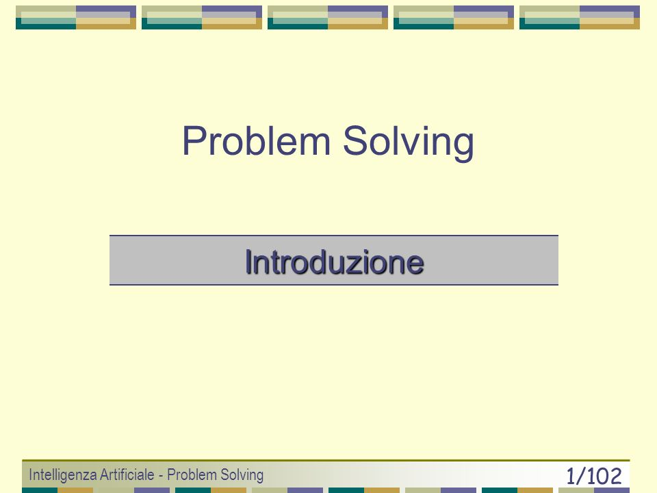 Intelligenza Artificiale - Problem Solving 91/102 Online Search PROBLEMI: DEAD END: se gli operatori sono irreversibili allora non è possibile garantire completezza (spazio non safely explorable) CR unbounded BLOCCO AVVERSARIO: (ambiente dinamico) un avversario potrebbe porci degli ostacoli in modo da rendere il cammino altamente inefficiente VANTAGGI: La ricerca online può attaccare problemi in un ambiente dinamico (non avverso!) (es: aggirare ostacoli che si muovono) VALUTAZIONE ALGORITMI: Competitive Ratio (CR) = g cammino percorso / g cammino ottimo (E molto difficile riuscire a porre bound su CR!)