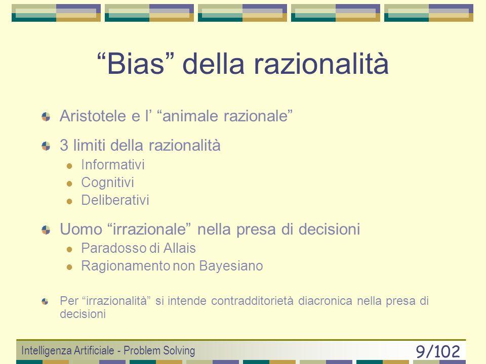 Intelligenza Artificiale - Problem Solving 9/102 Bias della razionalità Aristotele e l animale razionale 3 limiti della razionalità Informativi Cognitivi Deliberativi Uomo irrazionale nella presa di decisioni Paradosso di Allais Ragionamento non Bayesiano Per irrazionalità si intende contradditorietà diacronica nella presa di decisioni