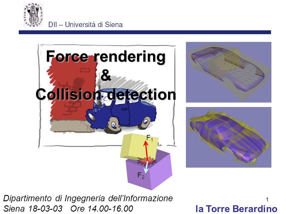 1 la Torre Berardino Force rendering & Collision detection Dipartimento di Ingegneria dellInformazione Siena 18-03-03 Ore 14.00-16.00 F1F1 F2F2