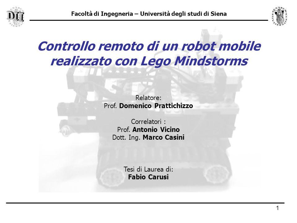 1 Facoltà di Ingegneria – Università degli studi di Siena Controllo remoto di un robot mobile realizzato con Lego Mindstorms Relatore: Prof.
