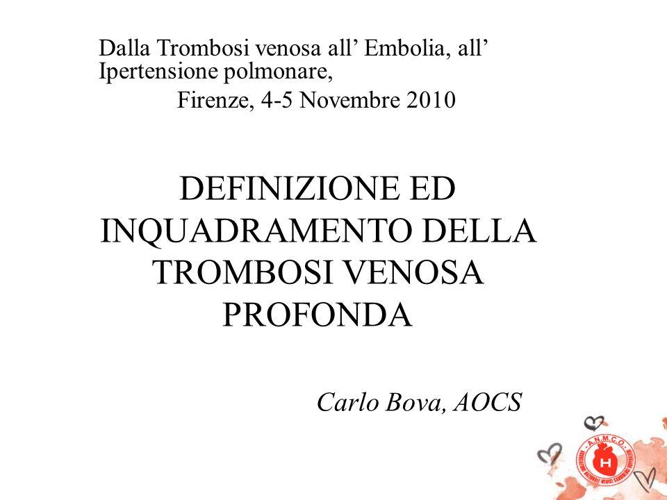 DEFINIZIONE ED INQUADRAMENTO DELLA TROMBOSI VENOSA PROFONDA Carlo Bova, AOCS Dalla Trombosi venosa all Embolia, all Ipertensione polmonare, Firenze, 4