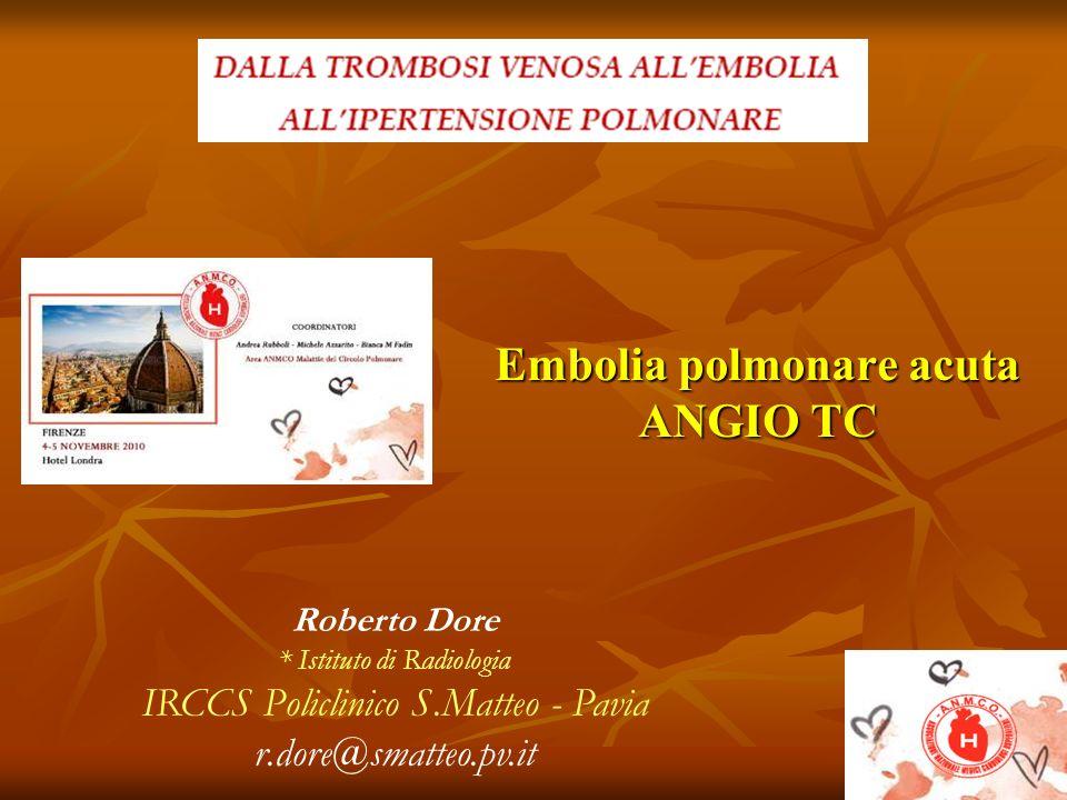 Embolia polmonare acuta ANGIO TC Roberto Dore * Istituto di Radiologia IRCCS Policlinico S.Matteo - Pavia r.dore@smatteo.pv.it