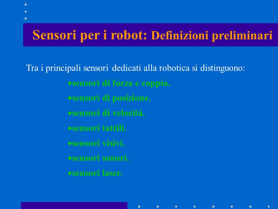 Tra i principali sensori dedicati alla robotica si distinguono: sensori di forza e coppia. sensori di posizione. sensori di velocità. sensori tattili.