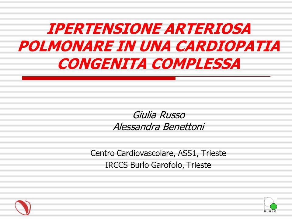 IPERTENSIONE ARTERIOSA POLMONARE IN UNA CARDIOPATIA CONGENITA COMPLESSA Giulia Russo Alessandra Benettoni Centro Cardiovascolare, ASS1, Trieste IRCCS