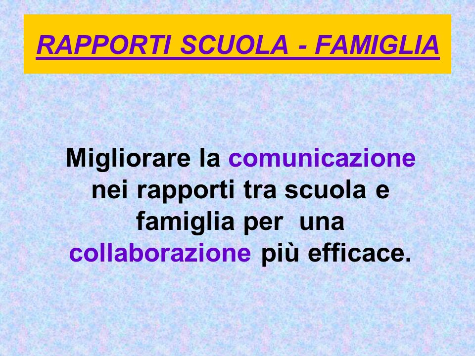 RAPPORTI SCUOLA - FAMIGLIA Migliorare la comunicazione nei rapporti tra scuola e famiglia per una collaborazione più efficace.