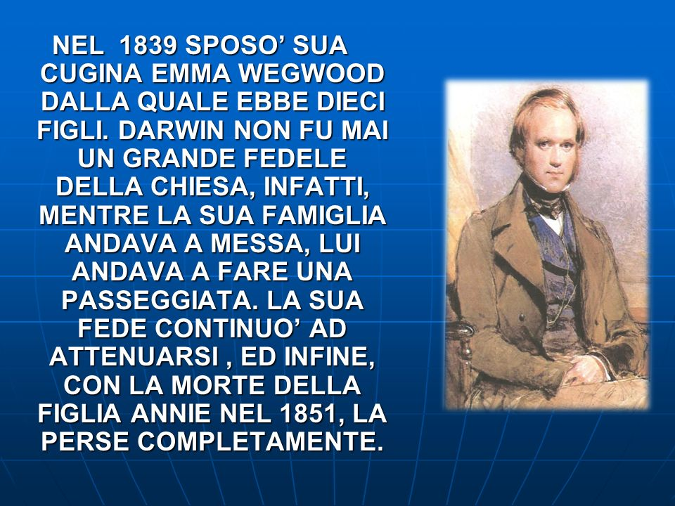NEL 1839 SPOSO SUA CUGINA EMMA WEGWOOD DALLA QUALE EBBE DIECI FIGLI. DARWIN NON FU MAI UN GRANDE FEDELE DELLA CHIESA, INFATTI, MENTRE LA SUA FAMIGLIA