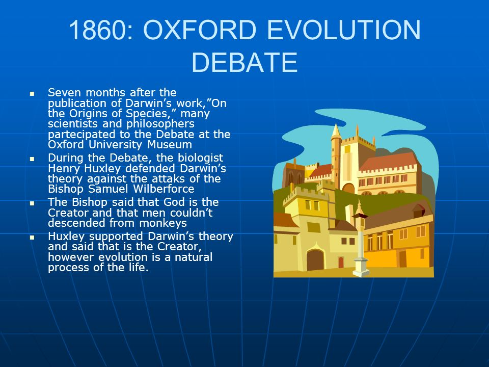 1860: OXFORD EVOLUTION DEBATE Seven months after the publication of Darwins work,On the Origins of Species, many scientists and philosophers partecipated to the Debate at the Oxford University Museum During the Debate, the biologist Henry Huxley defended Darwins theory against the attaks of the Bishop Samuel Wilberforce The Bishop said that God is the Creator and that men couldnt descended from monkeys Huxley supported Darwins theory and said that is the Creator, however evolution is a natural process of the life.