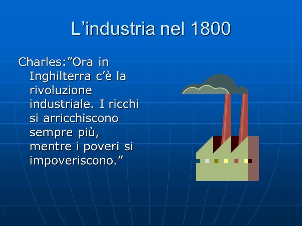 Lindustria nel 1800 Charles:Ora in Inghilterra cè la rivoluzione industriale. I ricchi si arricchiscono sempre più, mentre i poveri si impoveriscono.
