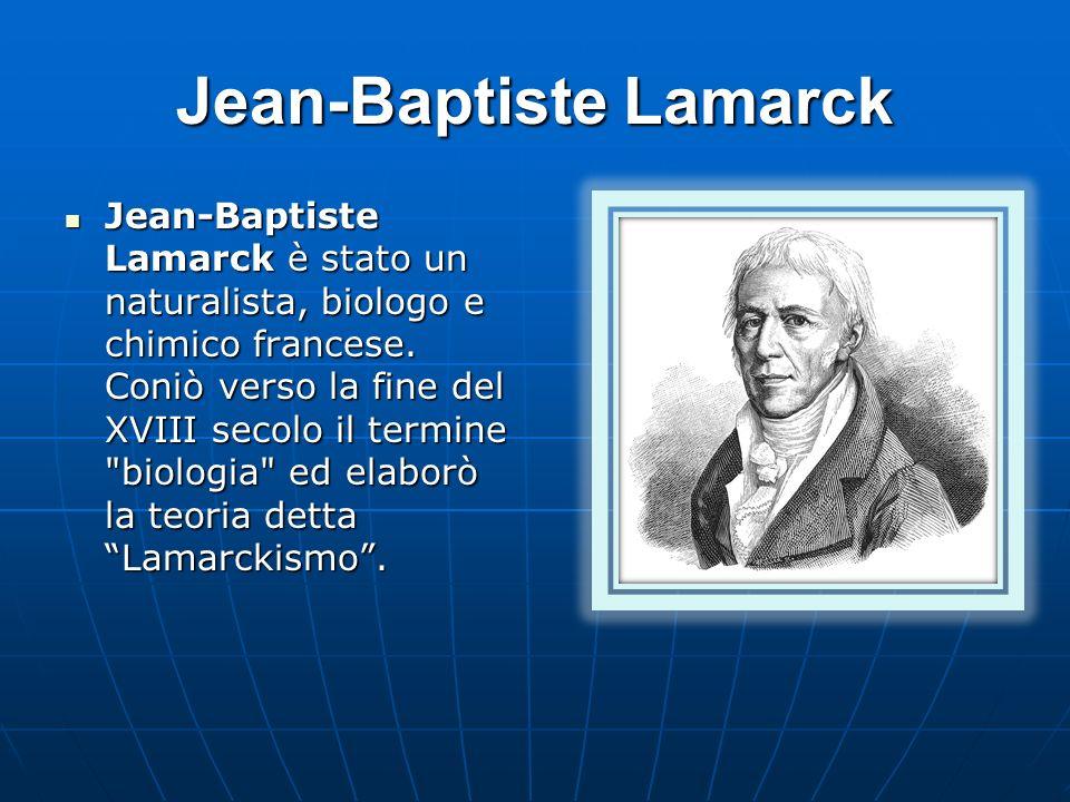 Jean-Baptiste Lamarck Jean-Baptiste Lamarck è stato un naturalista, biologo e chimico francese. Coniò verso la fine del XVIII secolo il termine