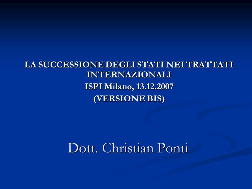 Dott. Christian Ponti LA SUCCESSIONE DEGLI STATI NEI TRATTATI INTERNAZIONALI ISPI Milano, 13.12.2007 (VERSIONE BIS)