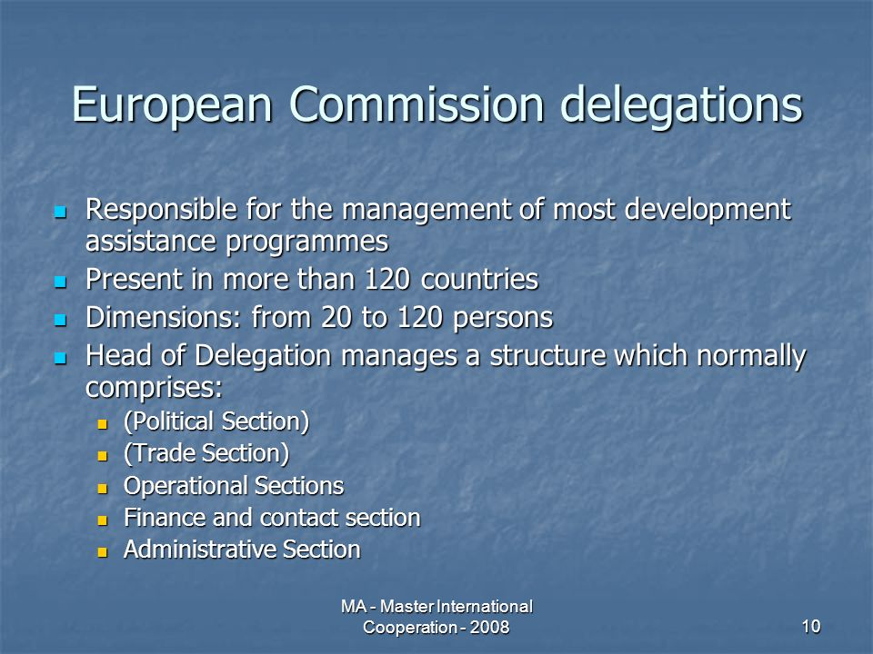 MA - Master International Cooperation - 200810 European Commission delegations Responsible for the management of most development assistance programmes Responsible for the management of most development assistance programmes Present in more than 120 countries Present in more than 120 countries Dimensions: from 20 to 120 persons Dimensions: from 20 to 120 persons Head of Delegation manages a structure which normally comprises: Head of Delegation manages a structure which normally comprises: (Political Section) (Political Section) (Trade Section) (Trade Section) Operational Sections Operational Sections Finance and contact section Finance and contact section Administrative Section Administrative Section