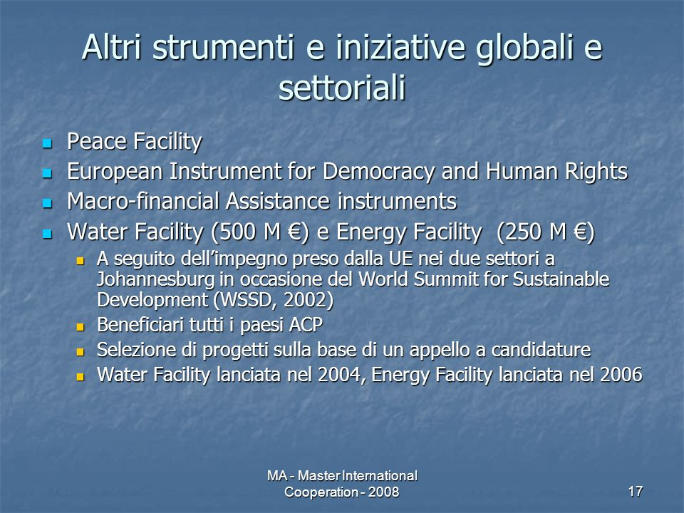 MA - Master International Cooperation - 200817 Altri strumenti e iniziative globali e settoriali Peace Facility Peace Facility European Instrument for Democracy and Human Rights European Instrument for Democracy and Human Rights Macro-financial Assistance instruments Macro-financial Assistance instruments Water Facility (500 M ) e Energy Facility (250 M ) Water Facility (500 M ) e Energy Facility (250 M ) A seguito dellimpegno preso dalla UE nei due settori a Johannesburg in occasione del World Summit for Sustainable Development (WSSD, 2002) A seguito dellimpegno preso dalla UE nei due settori a Johannesburg in occasione del World Summit for Sustainable Development (WSSD, 2002) Beneficiari tutti i paesi ACP Beneficiari tutti i paesi ACP Selezione di progetti sulla base di un appello a candidature Selezione di progetti sulla base di un appello a candidature Water Facility lanciata nel 2004, Energy Facility lanciata nel 2006 Water Facility lanciata nel 2004, Energy Facility lanciata nel 2006