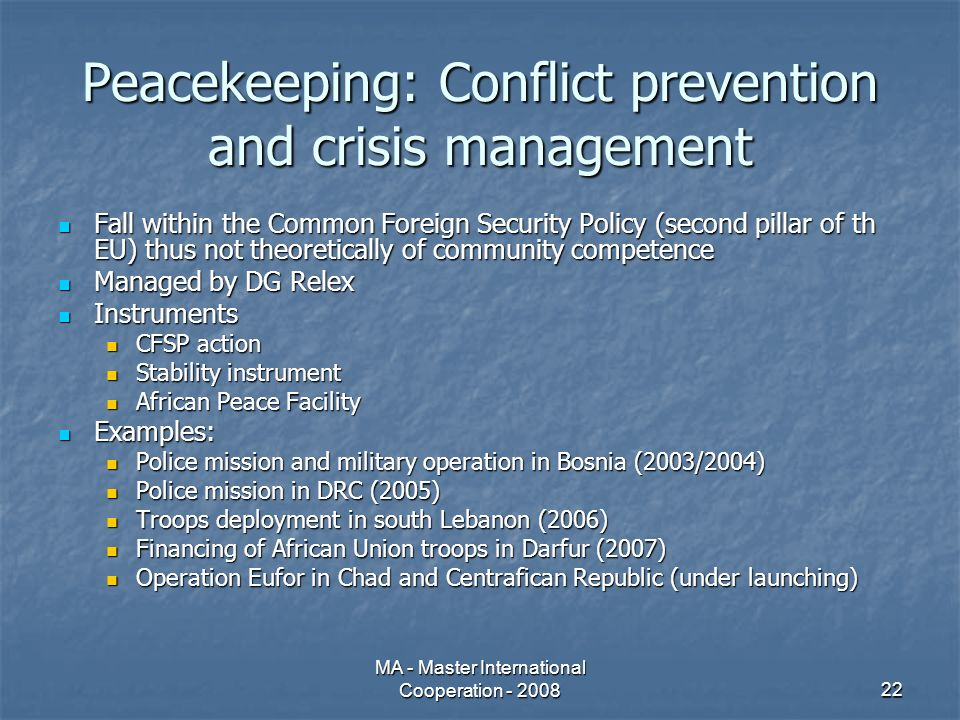 MA - Master International Cooperation - 200822 Peacekeeping: Conflict prevention and crisis management Fall within the Common Foreign Security Policy (second pillar of th EU) thus not theoretically of community competence Fall within the Common Foreign Security Policy (second pillar of th EU) thus not theoretically of community competence Managed by DG Relex Managed by DG Relex Instruments Instruments CFSP action CFSP action Stability instrument Stability instrument African Peace Facility African Peace Facility Examples: Examples: Police mission and military operation in Bosnia (2003/2004) Police mission and military operation in Bosnia (2003/2004) Police mission in DRC (2005) Police mission in DRC (2005) Troops deployment in south Lebanon (2006) Troops deployment in south Lebanon (2006) Financing of African Union troops in Darfur (2007) Financing of African Union troops in Darfur (2007) Operation Eufor in Chad and Centrafican Republic (under launching) Operation Eufor in Chad and Centrafican Republic (under launching)