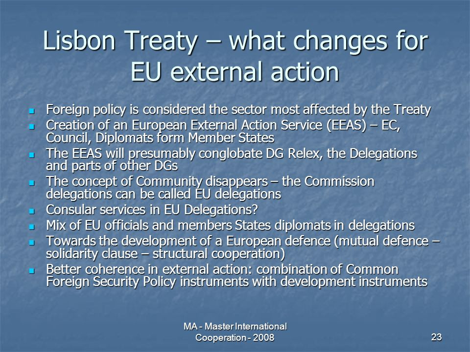 MA - Master International Cooperation - 200823 Lisbon Treaty – what changes for EU external action Foreign policy is considered the sector most affected by the Treaty Foreign policy is considered the sector most affected by the Treaty Creation of an European External Action Service (EEAS) – EC, Council, Diplomats form Member States Creation of an European External Action Service (EEAS) – EC, Council, Diplomats form Member States The EEAS will presumably conglobate DG Relex, the Delegations and parts of other DGs The EEAS will presumably conglobate DG Relex, the Delegations and parts of other DGs The concept of Community disappears – the Commission delegations can be called EU delegations The concept of Community disappears – the Commission delegations can be called EU delegations Consular services in EU Delegations.