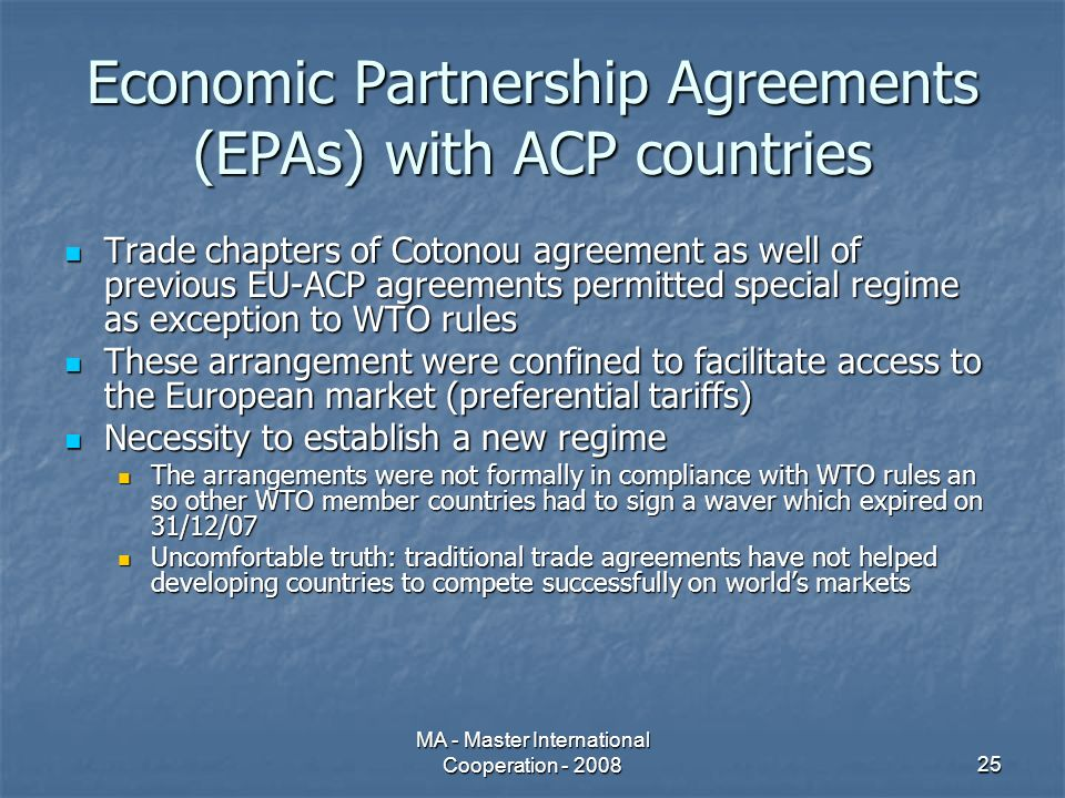 MA - Master International Cooperation - 200825 Economic Partnership Agreements (EPAs) with ACP countries Trade chapters of Cotonou agreement as well of previous EU-ACP agreements permitted special regime as exception to WTO rules Trade chapters of Cotonou agreement as well of previous EU-ACP agreements permitted special regime as exception to WTO rules These arrangement were confined to facilitate access to the European market (preferential tariffs) These arrangement were confined to facilitate access to the European market (preferential tariffs) Necessity to establish a new regime Necessity to establish a new regime The arrangements were not formally in compliance with WTO rules an so other WTO member countries had to sign a waver which expired on 31/12/07 The arrangements were not formally in compliance with WTO rules an so other WTO member countries had to sign a waver which expired on 31/12/07 Uncomfortable truth: traditional trade agreements have not helped developing countries to compete successfully on worlds markets Uncomfortable truth: traditional trade agreements have not helped developing countries to compete successfully on worlds markets