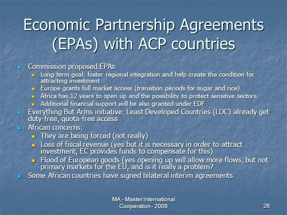 MA - Master International Cooperation - 200826 Economic Partnership Agreements (EPAs) with ACP countries Commission proposed EPAs Commission proposed EPAs Long term goal: foster regional integration and help create the condition for attracting investment Long term goal: foster regional integration and help create the condition for attracting investment Europe grants full market access (transition periods for sugar and rice) Europe grants full market access (transition periods for sugar and rice) Africa has 12 years to open up and the possibility to protect sensitive sectors.