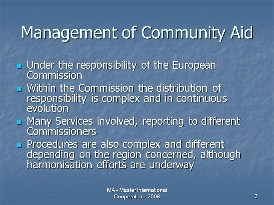 MA - Master International Cooperation - 20083 Management of Community Aid Under the responsibility of the European Commission Under the responsibility of the European Commission Within the Commission the distribution of responsibility is complex and in continuous evolution Within the Commission the distribution of responsibility is complex and in continuous evolution Many Services involved, reporting to different Commissioners Many Services involved, reporting to different Commissioners Procedures are also complex and different depending on the region concerned, although harmonisation efforts are underway Procedures are also complex and different depending on the region concerned, although harmonisation efforts are underway