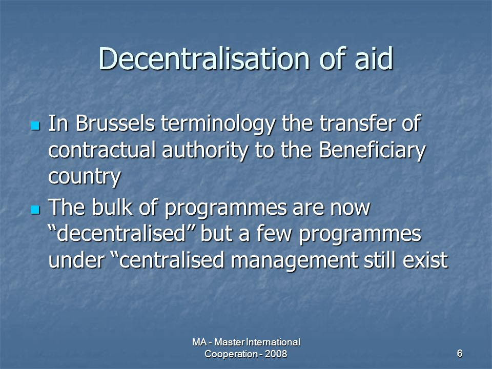 MA - Master International Cooperation - 20086 Decentralisation of aid In Brussels terminology the transfer of contractual authority to the Beneficiary country In Brussels terminology the transfer of contractual authority to the Beneficiary country The bulk of programmes are now decentralised but a few programmes under centralised management still exist The bulk of programmes are now decentralised but a few programmes under centralised management still exist