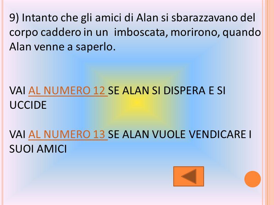 8) Gli amici di Alan ritornarono da lui dicendogli che si erano sbarazzati del corpo,che tutto era andato a buon fine e che nessuno lavrebbe mai trovato.