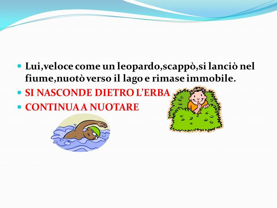 Lui,veloce come un leopardo,scappò,si lanciò nel fiume,nuotò verso il lago e rimase immobile.