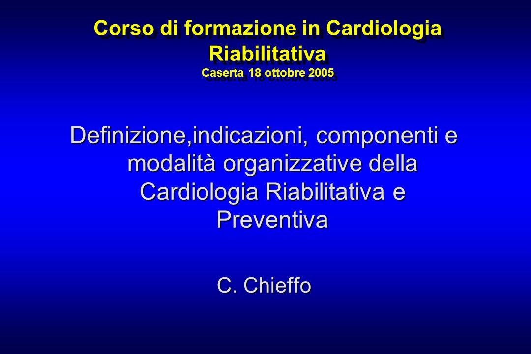 Corso di formazione in Cardiologia Riabilitativa Caserta 18 ottobre 2005 Definizione,indicazioni, componenti e modalità organizzative della Cardiologi