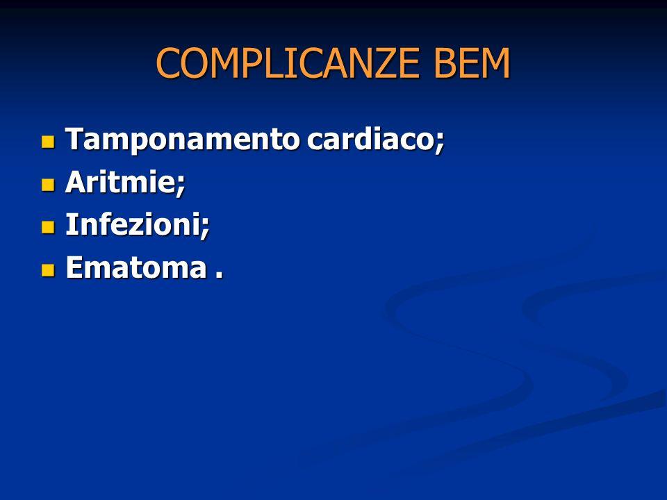 COMPLICANZE BEM Tamponamento cardiaco; Tamponamento cardiaco; Aritmie; Aritmie; Infezioni; Infezioni; Ematoma. Ematoma.