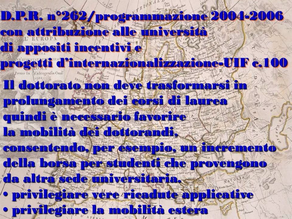 la scarsa attrattività del dottorato italiano perla scarsa attrattività del dottorato italiano per gli studenti stranieri (solo il 2% della popolazione non è italiana - fenomeno pressoché unico tra i Paesi industrializzati; lesiguo numero di dottorati che coinvolgonolesiguo numero di dottorati che coinvolgono vari settori di una stessa Area o più Aree; la bassa mobilità degli studenti -soltanto il 20%la bassa mobilità degli studenti -soltanto il 20% ha fatto esperienze estere; ha fatto esperienze estere; la elevata età media di conseguimento della elevata età media di conseguimento del Titolo; il 50% si colloca tra i 36 i 40 anni ; Tuttavia dal 1999 si osserva un aumento del tasso di attrazione locale dei dottorati grazie alle incentivazioni dei singoli atenei la scarsa attrattività del dottorato italiano perla scarsa attrattività del dottorato italiano per gli studenti stranieri (solo il 2% della popolazione non è italiana - fenomeno pressoché unico tra i Paesi industrializzati; lesiguo numero di dottorati che coinvolgonolesiguo numero di dottorati che coinvolgono vari settori di una stessa Area o più Aree; la bassa mobilità degli studenti -soltanto il 20%la bassa mobilità degli studenti -soltanto il 20% ha fatto esperienze estere; ha fatto esperienze estere; la elevata età media di conseguimento della elevata età media di conseguimento del Titolo; il 50% si colloca tra i 36 i 40 anni ; Tuttavia dal 1999 si osserva un aumento del tasso di attrazione locale dei dottorati grazie alle incentivazioni dei singoli atenei Dottorati in co-tutela ed esperienza estera