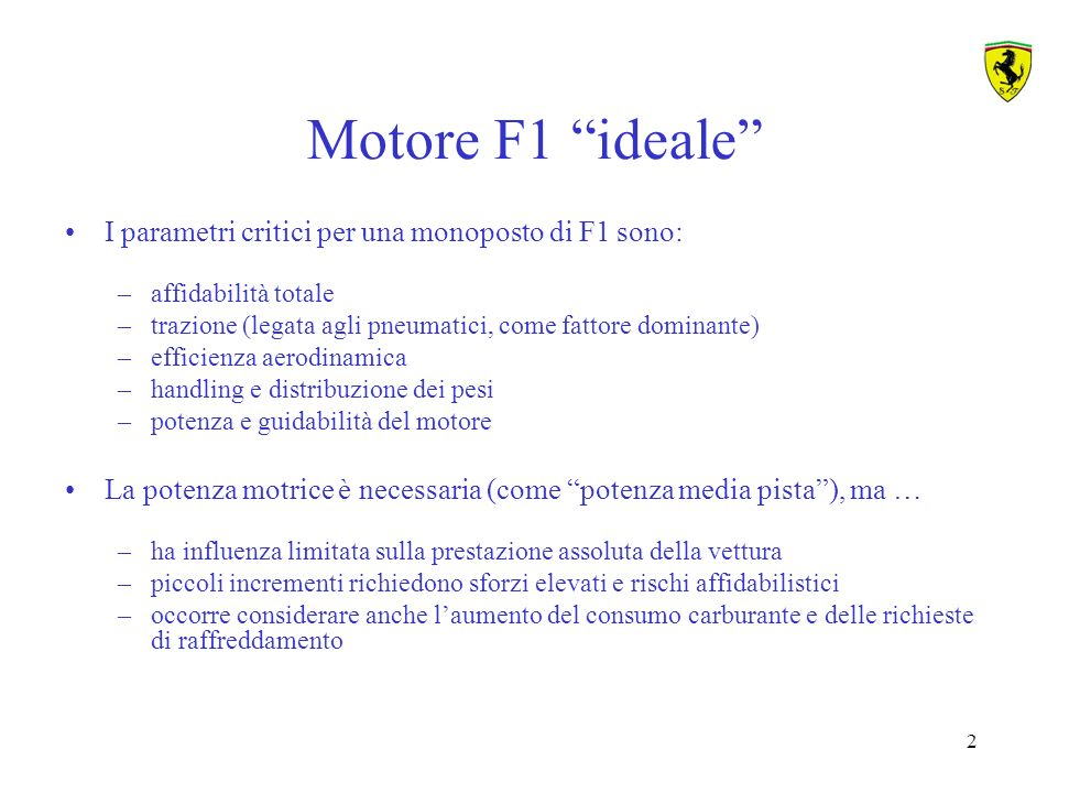 33 Elementi per lo sviluppo motore Design by experience Test bed investigation In-car testing Race feedback F1 engine development 1-D gas- exchange calculation Combustion analysis Driveability FEM - analysis 1-cylinder investigations Visualisation- tools CFD - calculation Powertrain testing PAST Design by experience Test bed investigation In-car testing Race feedback Dynamic test bed investigation CURRENT Reliability engineering