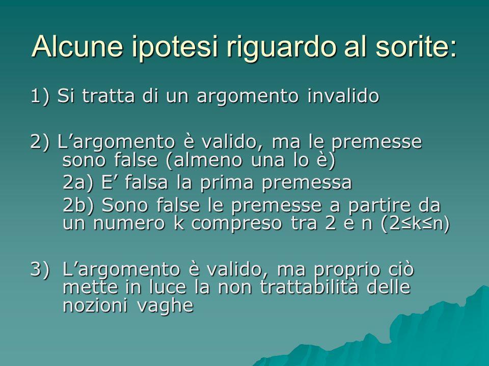 Alcune ipotesi riguardo al sorite: 1) Si tratta di un argomento invalido 2) Largomento è valido, ma le premesse sono false (almeno una lo è) 2a) E fal