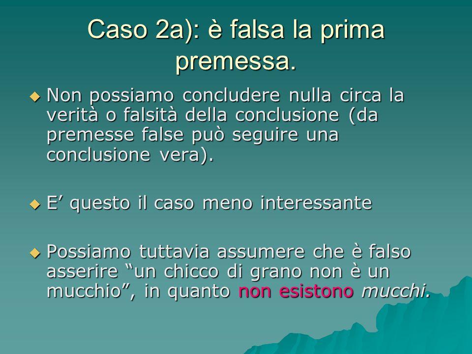 Caso 2a): è falsa la prima premessa. Non possiamo concludere nulla circa la verità o falsità della conclusione (da premesse false può seguire una conc