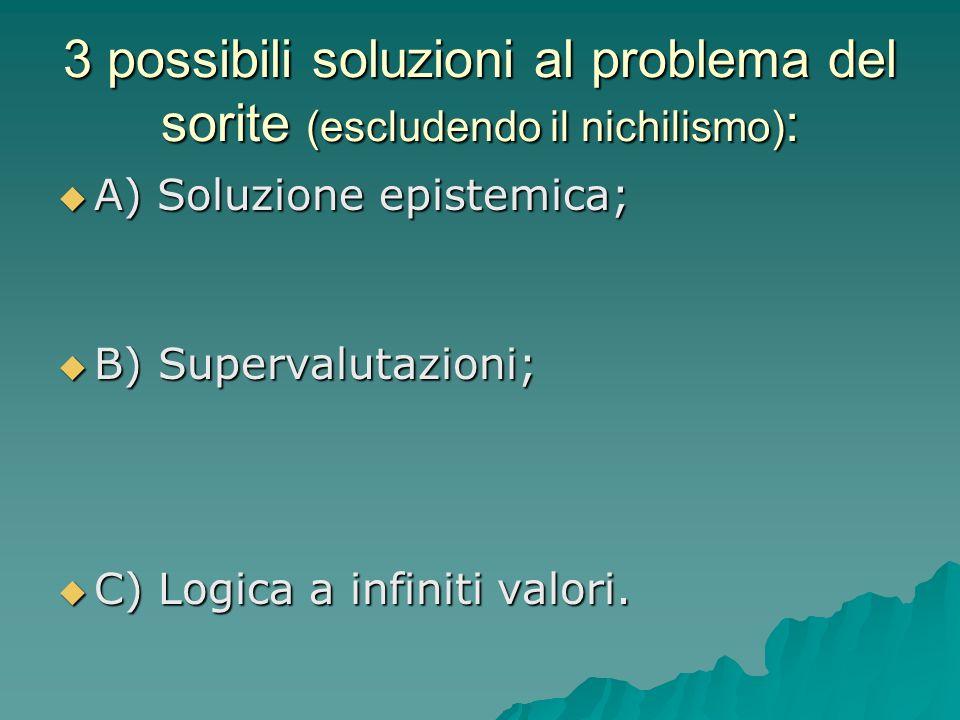 3 possibili soluzioni al problema del sorite (escludendo il nichilismo) : A) Soluzione epistemica; A) Soluzione epistemica; B) Supervalutazioni; B) Su