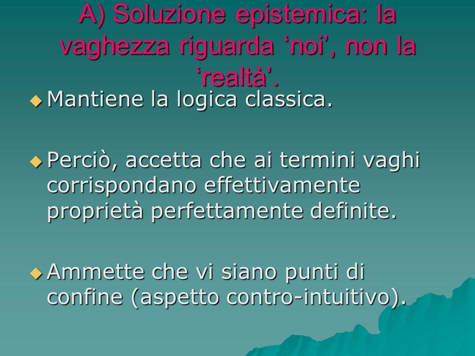 A) Soluzione epistemica: la vaghezza riguarda noi, non la realtà. Mantiene la logica classica. Mantiene la logica classica. Perciò, accetta che ai ter