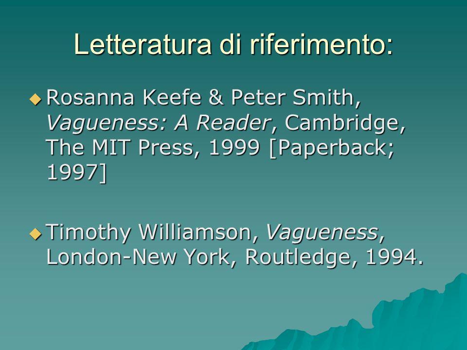 Letteratura di riferimento: Rosanna Keefe & Peter Smith, Vagueness: A Reader, Cambridge, The MIT Press, 1999 [Paperback; 1997] Rosanna Keefe & Peter S
