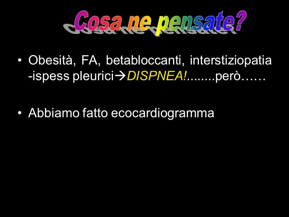 Obesità, FA, betabloccanti, interstiziopatia -ispess pleurici DISPNEA!........però…… Abbiamo fatto ecocardiogramma
