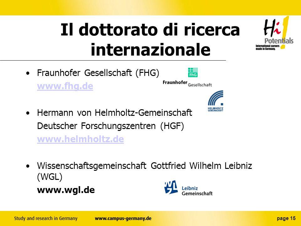 page 14 Istituti di ricerca: Max-Planck-Gesellschaft (MPG) www.mpg.de possibilità di dottorato di ricerca internazionale 29 istituti interdisciplinari e multilingue (informatica, scienze naturali ecc.) Il dottorato di ricerca internazionale