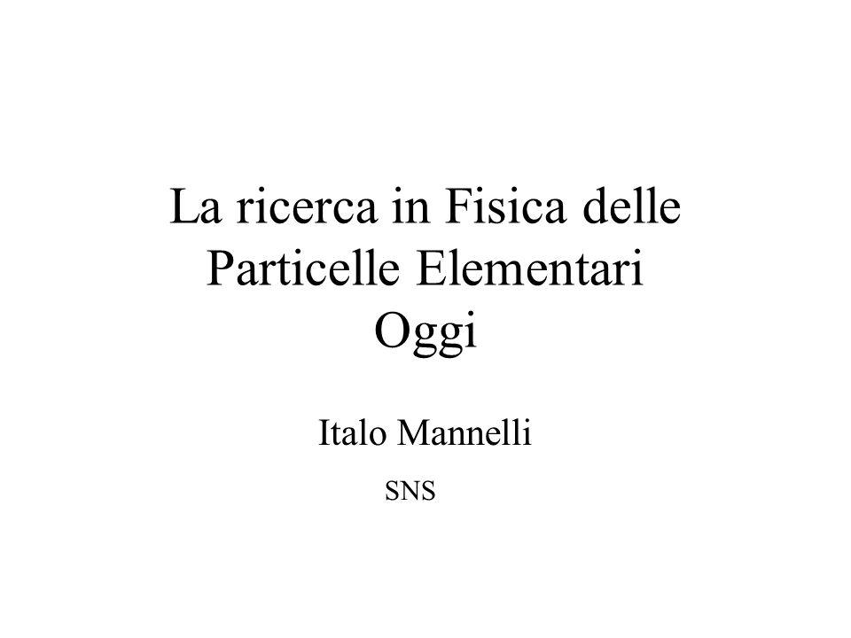 La ricerca in Fisica delle Particelle Elementari Oggi Italo Mannelli SNS