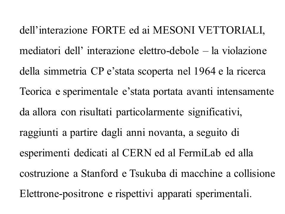 dellinterazione FORTE ed ai MESONI VETTORIALI, mediatori dell interazione elettro-debole – la violazione della simmetria CP estata scoperta nel 1964 e