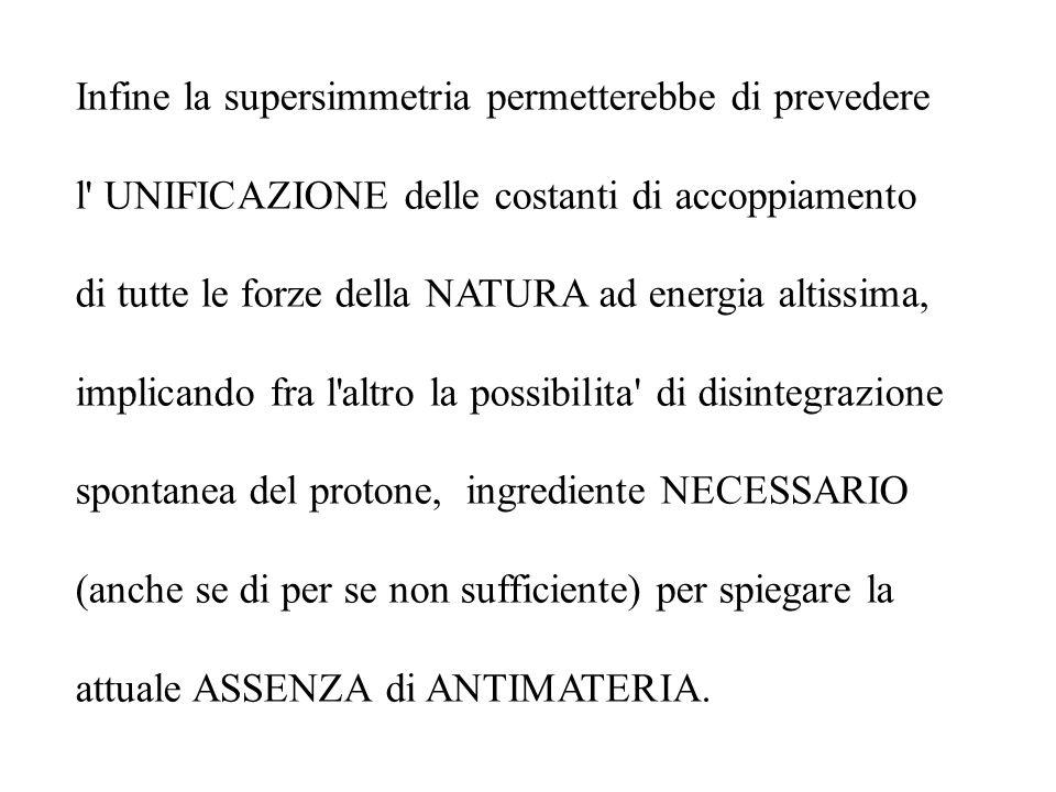Infine la supersimmetria permetterebbe di prevedere l' UNIFICAZIONE delle costanti di accoppiamento di tutte le forze della NATURA ad energia altissim
