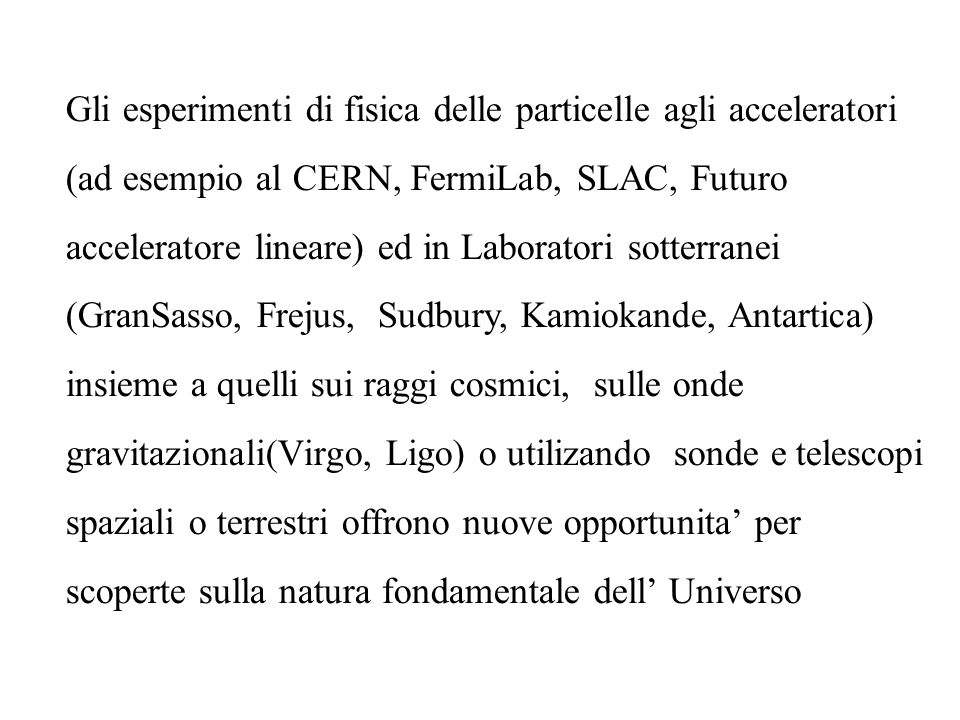 Gli esperimenti di fisica delle particelle agli acceleratori (ad esempio al CERN, FermiLab, SLAC, Futuro acceleratore lineare) ed in Laboratori sotter