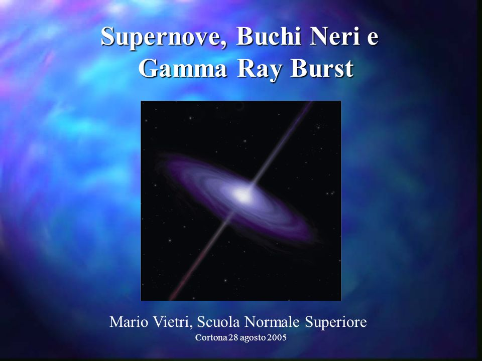 Cortona 28 agosto 2005 Supernove, Buchi Neri e Supernove, Buchi Neri e Gamma Ray Burst Gamma Ray Burst Mario Vietri, Scuola Normale Superiore