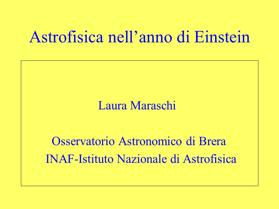 Astrofisica nellanno di Einstein Laura Maraschi Osservatorio Astronomico di Brera INAF-Istituto Nazionale di Astrofisica