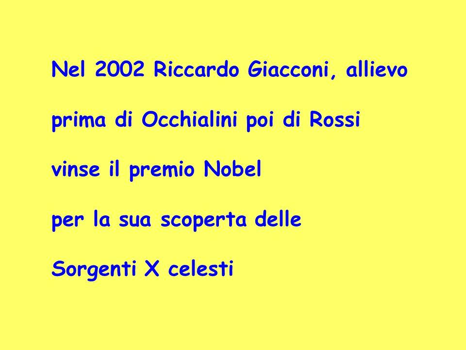 Nel 2002 Riccardo Giacconi, allievo prima di Occhialini poi di Rossi vinse il premio Nobel per la sua scoperta delle Sorgenti X celesti