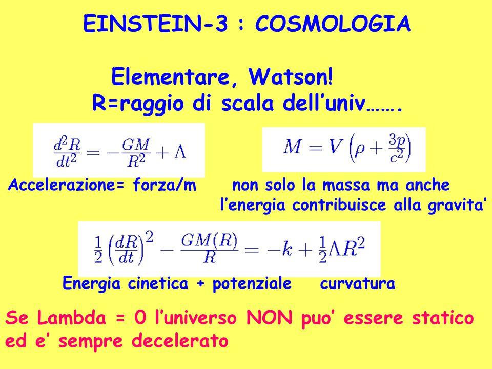 EINSTEIN-3 : COSMOLOGIA Elementare, Watson! R=raggio di scala delluniv……. Accelerazione= forza/m non solo la massa ma anche lenergia contribuisce alla