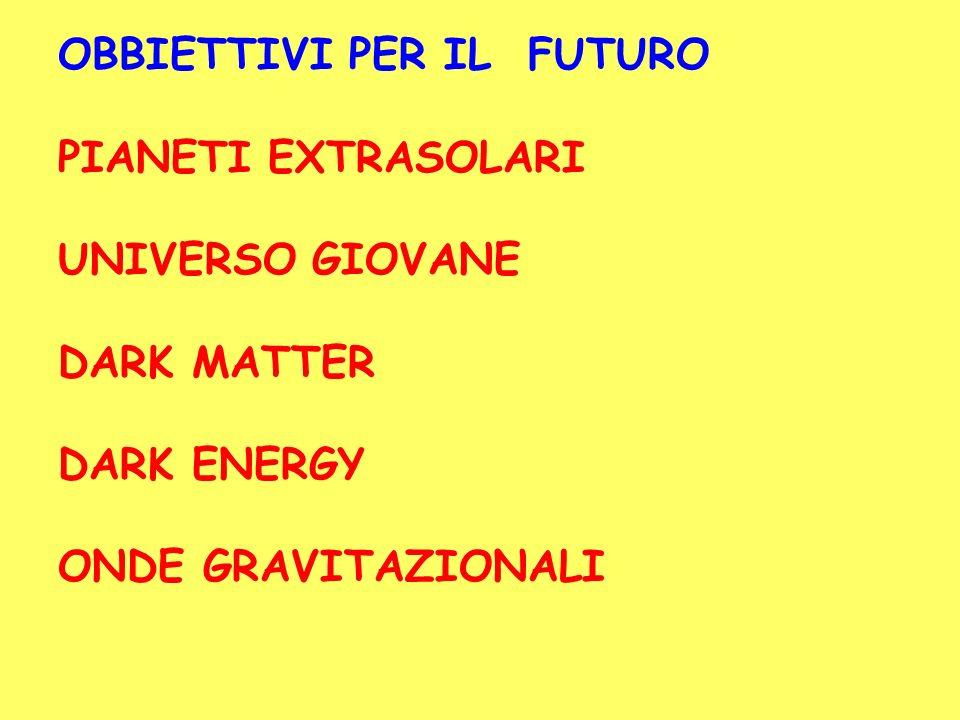 OBBIETTIVI PER IL FUTURO PIANETI EXTRASOLARI UNIVERSO GIOVANE DARK MATTER DARK ENERGY ONDE GRAVITAZIONALI