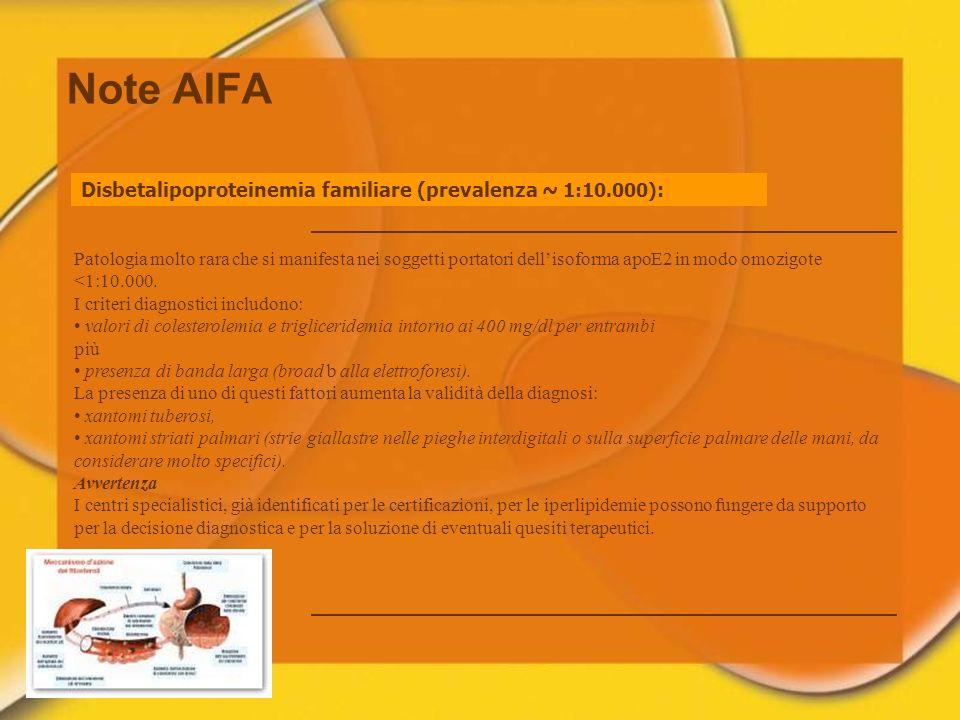 Note AIFA Disbetalipoproteinemia familiare (prevalenza ~ 1:10.000) : Patologia molto rara che si manifesta nei soggetti portatori dellisoforma apoE2 i