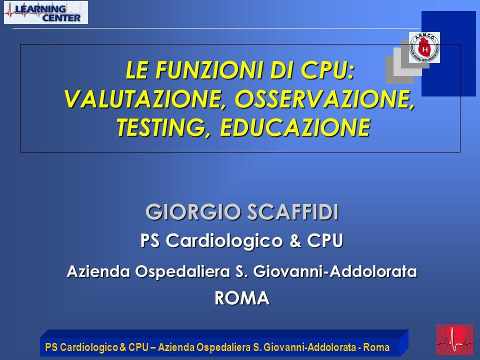 PS Cardiologico & CPU – Azienda Ospedaliera S. Giovanni-Addolorata - Roma LE FUNZIONI DI CPU: VALUTAZIONE, OSSERVAZIONE, TESTING, EDUCAZIONE GIORGIO S