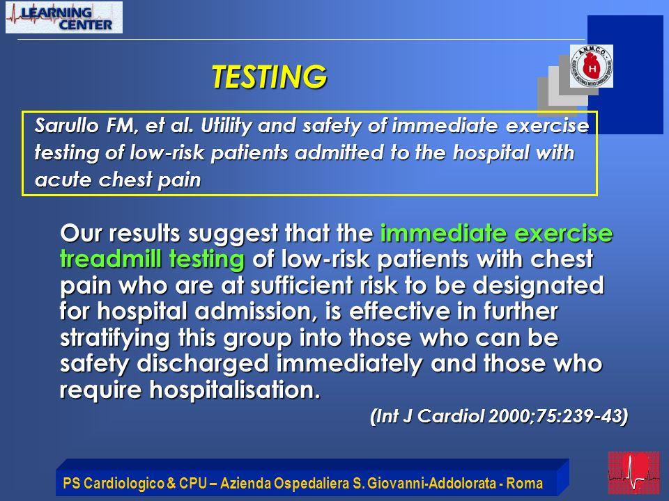 PS Cardiologico & CPU – Azienda Ospedaliera S. Giovanni-Addolorata - Roma Sarullo FM, et al. Utility and safety of immediate exercise testing of low-r