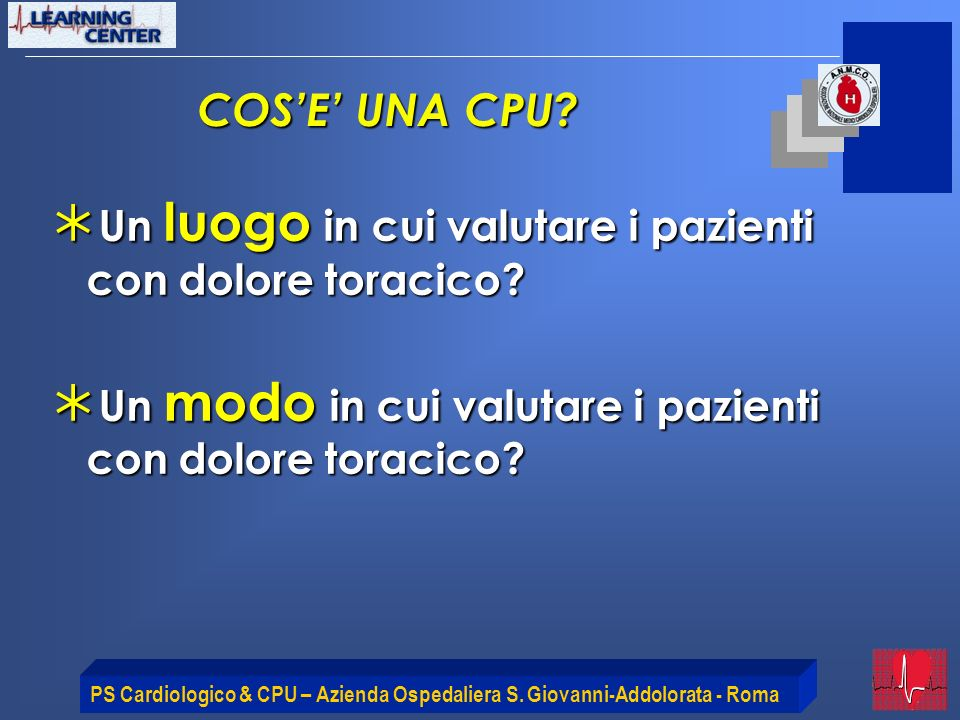 PS Cardiologico & CPU – Azienda Ospedaliera S. Giovanni-Addolorata - Roma COSE UNA CPU? Un luogo in cui valutare i pazienti con dolore toracico? Un lu